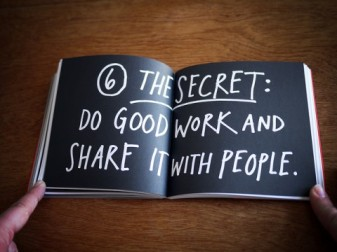 Imagen de: http://www.swiss-miss.com/2012/03/the-secret.html  Amen to the message on this spread in Austin Kleon's wonderful book Steal Like an Artist: Do good work and share it with people.